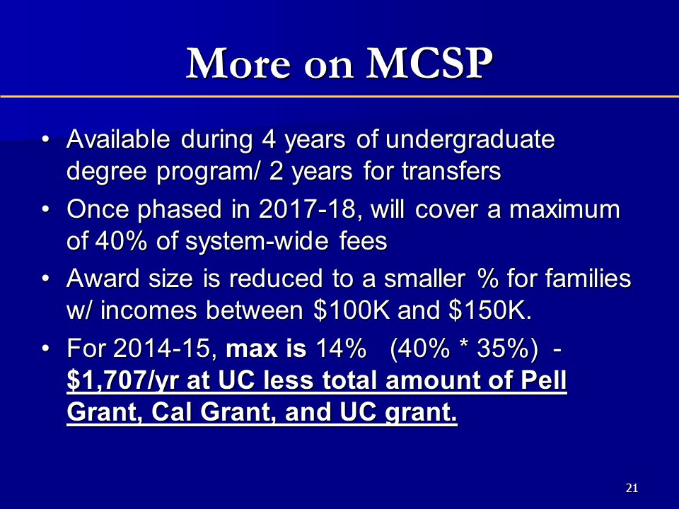 More on MCSP Available during 4 years of undergraduate degree program/ 2 years for transfersAvailable during 4 years of undergraduate degree program/ 2 years for transfers Once phased in 2017-18, will cover a maximum of 40% of system-wide feesOnce phased in 2017-18, will cover a maximum of 40% of system-wide fees Award size is reduced to a smaller % for families w/ incomes between $100K and $150K.Award size is reduced to a smaller % for families w/ incomes between $100K and $150K.