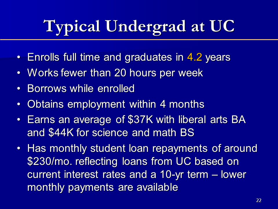 22 Typical Undergrad at UC Enrolls full time and graduates in 4.2 yearsEnrolls full time and graduates in 4.2 years Works fewer than 20 hours per weekWorks fewer than 20 hours per week Borrows while enrolledBorrows while enrolled Obtains employment within 4 monthsObtains employment within 4 months Earns an average of $37K with liberal arts BA and $44K for science and math BSEarns an average of $37K with liberal arts BA and $44K for science and math BS Has monthly student loan repayments of around $230/mo.