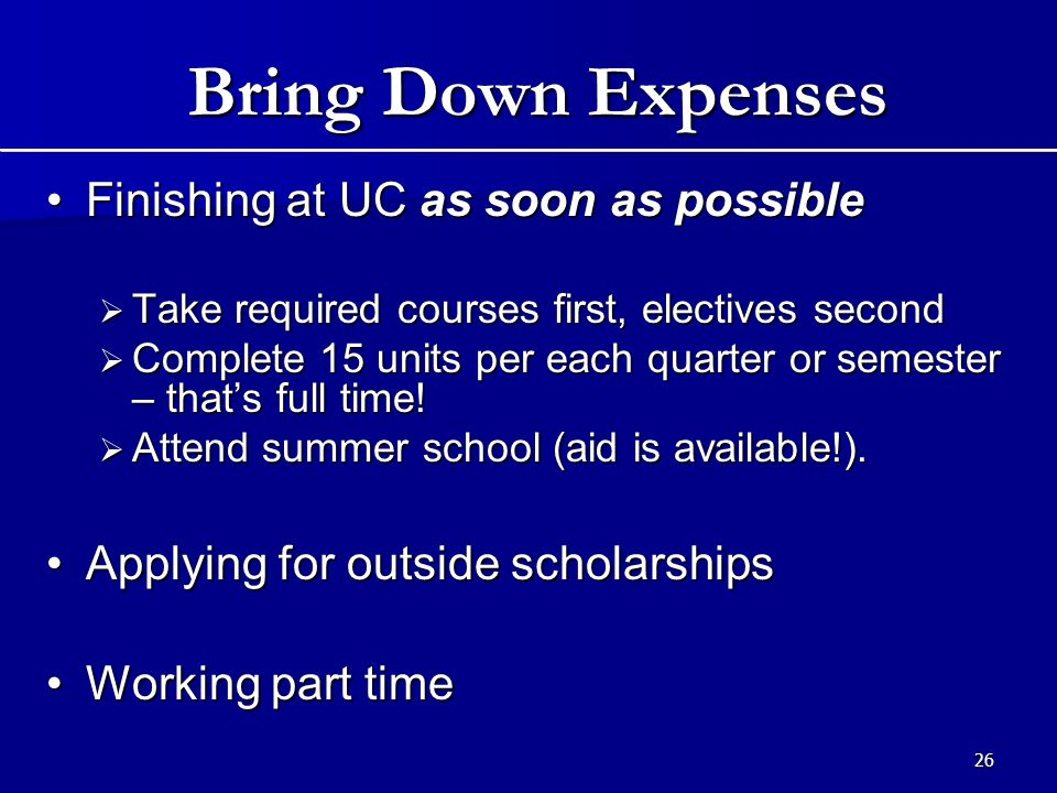 26 Bring Down Expenses Finishing at UC as soon as possibleFinishing at UC as soon as possible  Take required courses first, electives second  Complete 15 units per each quarter or semester – that's full time.