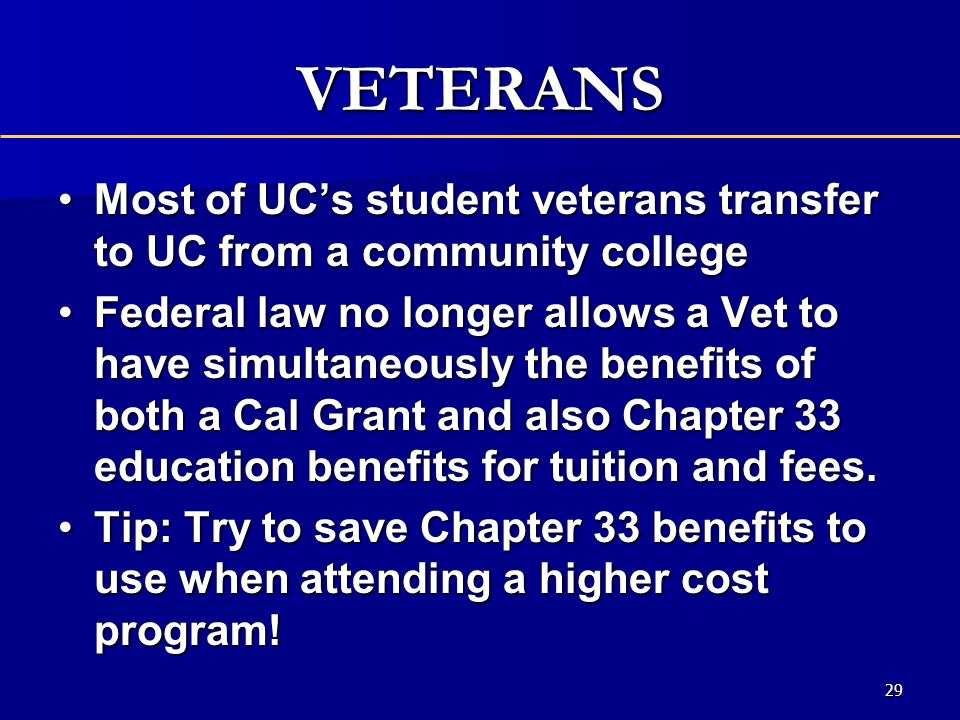 VETERANS Most of UC's student veterans transfer to UC from a community collegeMost of UC's student veterans transfer to UC from a community college Federal law no longer allows a Vet to have simultaneously the benefits of both a Cal Grant and also Chapter 33 education benefits for tuition and fees.Federal law no longer allows a Vet to have simultaneously the benefits of both a Cal Grant and also Chapter 33 education benefits for tuition and fees.
