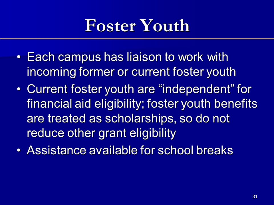 Foster Youth Each campus has liaison to work with incoming former or current foster youthEach campus has liaison to work with incoming former or current foster youth Current foster youth are independent for financial aid eligibility; foster youth benefits are treated as scholarships, so do not reduce other grant eligibilityCurrent foster youth are independent for financial aid eligibility; foster youth benefits are treated as scholarships, so do not reduce other grant eligibility Assistance available for school breaksAssistance available for school breaks 31
