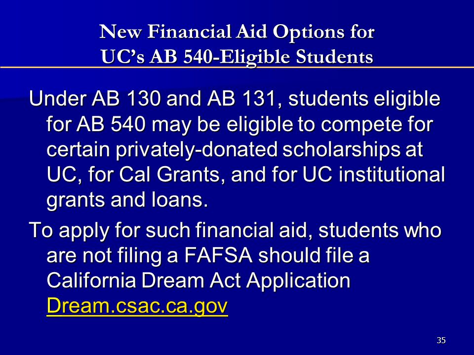 New Financial Aid Options for UC's AB 540-Eligible Students Under AB 130 and AB 131, students eligible for AB 540 may be eligible to compete for certain privately-donated scholarships at UC, for Cal Grants, and for UC institutional grants and loans.