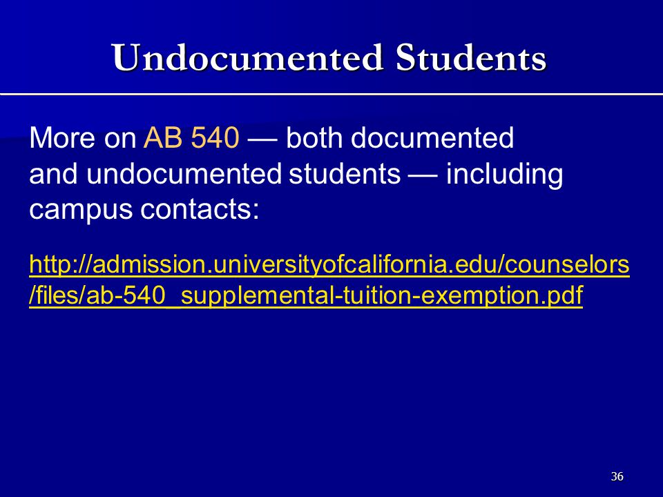 36 More on AB 540 — both documented and undocumented students — including campus contacts: http://admission.universityofcalifornia.edu/counselors /files/ab-540_supplemental-tuition-exemption.pdf Undocumented Students