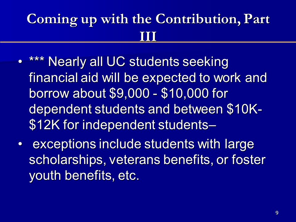 Coming up with the Contribution, Part III *** Nearly all UC students seeking financial aid will be expected to work and borrow about $9,000 - $10,000 for dependent students and between $10K- $12K for independent students–*** Nearly all UC students seeking financial aid will be expected to work and borrow about $9,000 - $10,000 for dependent students and between $10K- $12K for independent students– exceptions include students with large scholarships, veterans benefits, or foster youth benefits, etc.