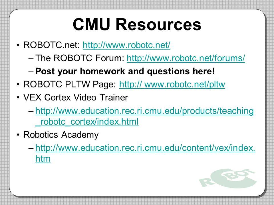 CMU Resources ROBOTC.net: http://www.robotc.net/http://www.robotc.net/ –The ROBOTC Forum: http://www.robotc.net/forums/http://www.robotc.net/forums/ –Post your homework and questions here.