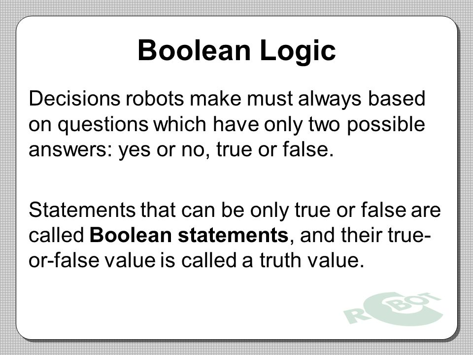 Boolean Logic Decisions robots make must always based on questions which have only two possible answers: yes or no, true or false.