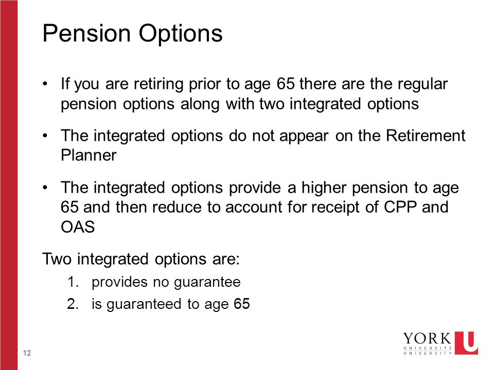 12 Pension Options If you are retiring prior to age 65 there are the regular pension options along with two integrated options The integrated options do not appear on the Retirement Planner The integrated options provide a higher pension to age 65 and then reduce to account for receipt of CPP and OAS Two integrated options are: 1.provides no guarantee 2.is guaranteed to age 65