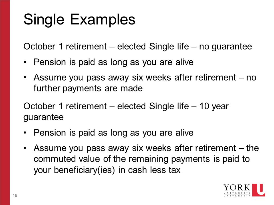 15 Single Examples October 1 retirement – elected Single life – no guarantee Pension is paid as long as you are alive Assume you pass away six weeks after retirement – no further payments are made October 1 retirement – elected Single life – 10 year guarantee Pension is paid as long as you are alive Assume you pass away six weeks after retirement – the commuted value of the remaining payments is paid to your beneficiary(ies) in cash less tax