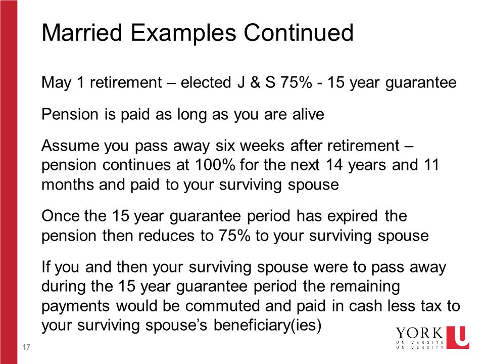 17 Married Examples Continued May 1 retirement – elected J & S 75% - 15 year guarantee Pension is paid as long as you are alive Assume you pass away six weeks after retirement – pension continues at 100% for the next 14 years and 11 months and paid to your surviving spouse Once the 15 year guarantee period has expired the pension then reduces to 75% to your surviving spouse If you and then your surviving spouse were to pass away during the 15 year guarantee period the remaining payments would be commuted and paid in cash less tax to your surviving spouse's beneficiary(ies)