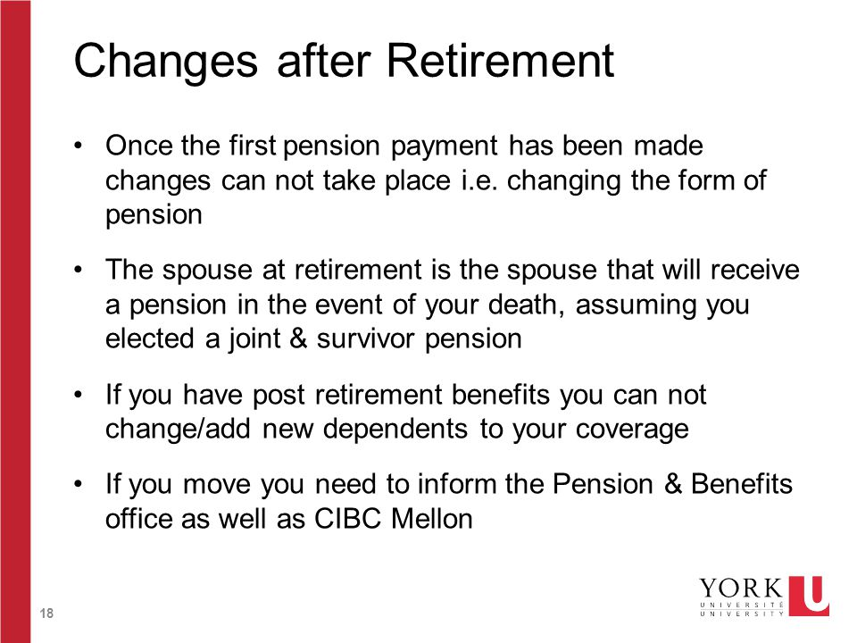 18 Changes after Retirement Once the first pension payment has been made changes can not take place i.e.