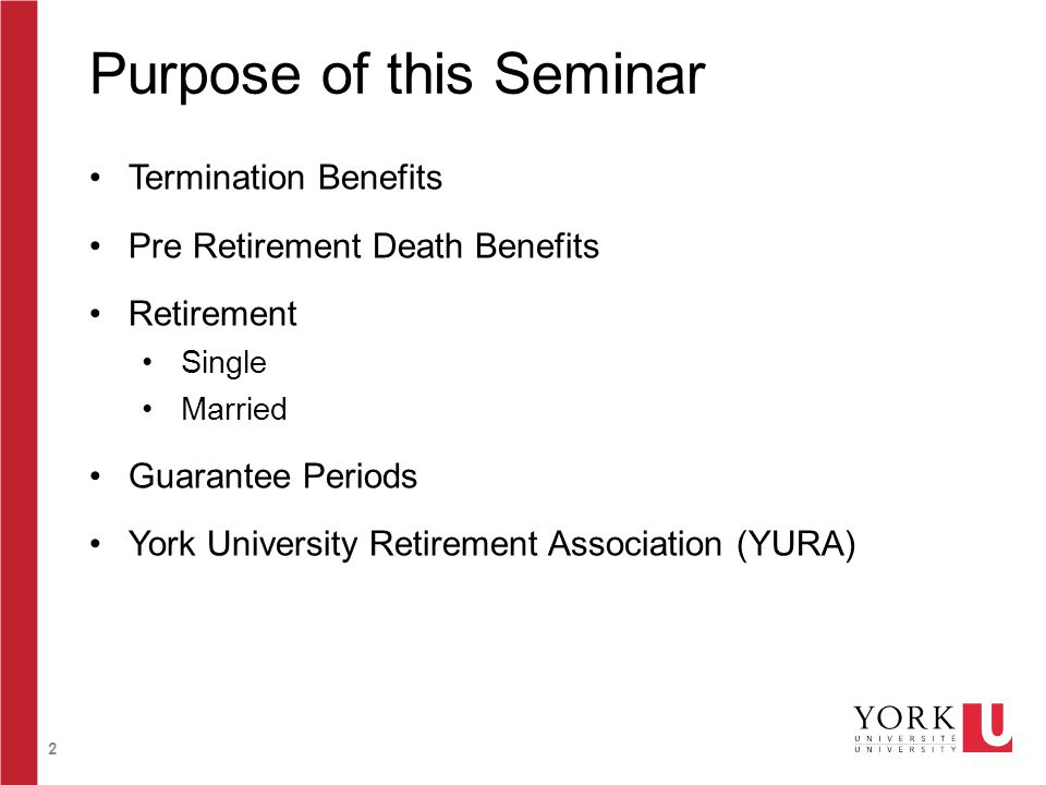 2 Purpose of this Seminar Termination Benefits Pre Retirement Death Benefits Retirement Single Married Guarantee Periods York University Retirement Association (YURA)
