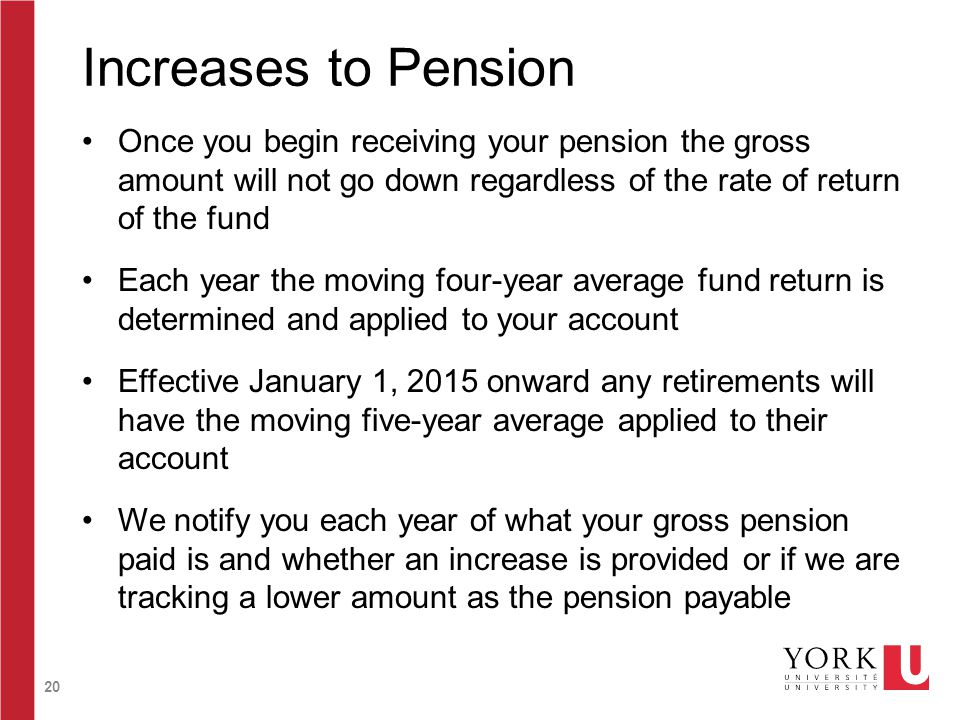 20 Increases to Pension Once you begin receiving your pension the gross amount will not go down regardless of the rate of return of the fund Each year the moving four-year average fund return is determined and applied to your account Effective January 1, 2015 onward any retirements will have the moving five-year average applied to their account We notify you each year of what your gross pension paid is and whether an increase is provided or if we are tracking a lower amount as the pension payable