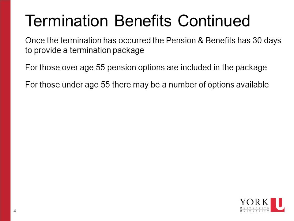4 Termination Benefits Continued Once the termination has occurred the Pension & Benefits has 30 days to provide a termination package For those over age 55 pension options are included in the package For those under age 55 there may be a number of options available