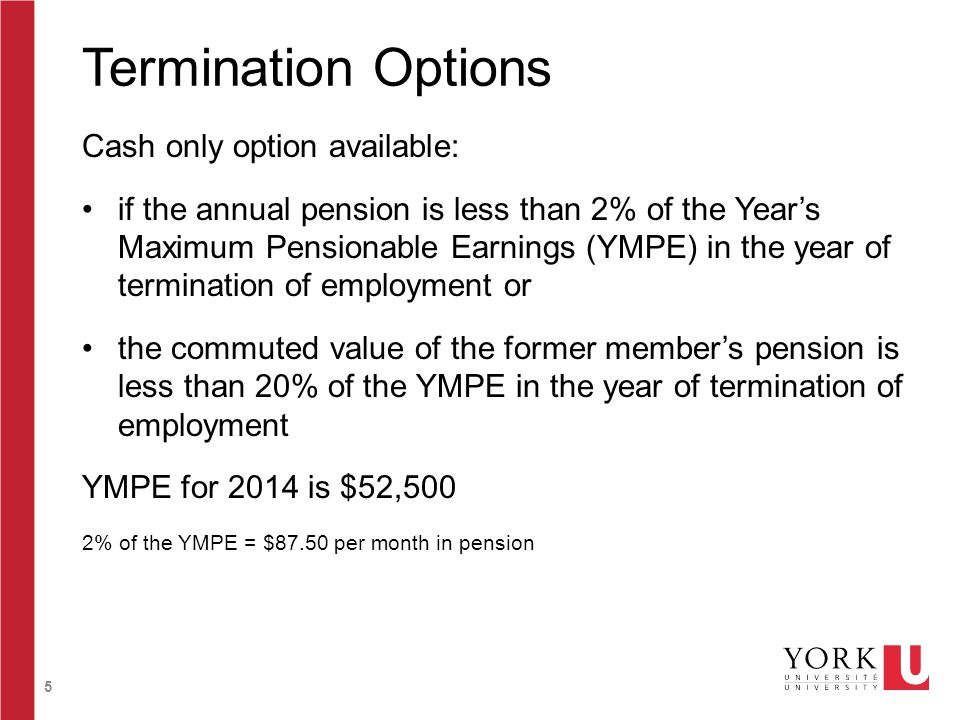 5 Termination Options Cash only option available: if the annual pension is less than 2% of the Year's Maximum Pensionable Earnings (YMPE) in the year of termination of employment or the commuted value of the former member's pension is less than 20% of the YMPE in the year of termination of employment YMPE for 2014 is $52,500 2% of the YMPE = $87.50 per month in pension