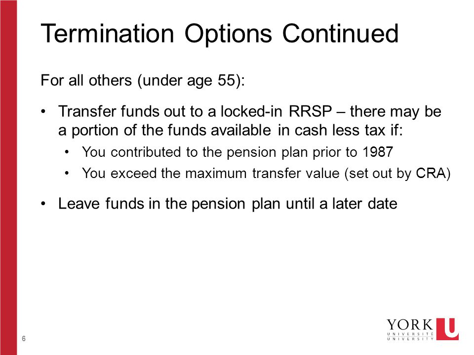 6 Termination Options Continued For all others (under age 55): Transfer funds out to a locked-in RRSP – there may be a portion of the funds available in cash less tax if: You contributed to the pension plan prior to 1987 You exceed the maximum transfer value (set out by CRA) Leave funds in the pension plan until a later date