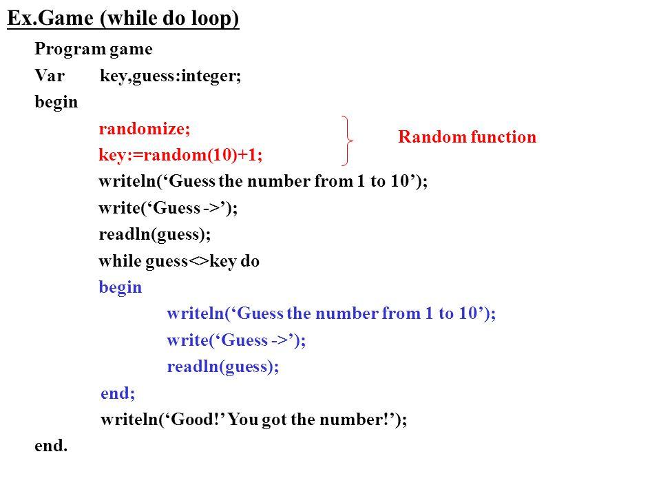 Program game Var key,guess:integer; begin randomize; key:=random(10)+1; writeln('Guess the number from 1 to 10'); write('Guess ->'); readln(guess); while guess<>key do begin writeln('Guess the number from 1 to 10'); write('Guess ->'); readln(guess); end; writeln('Good!' You got the number!'); end.