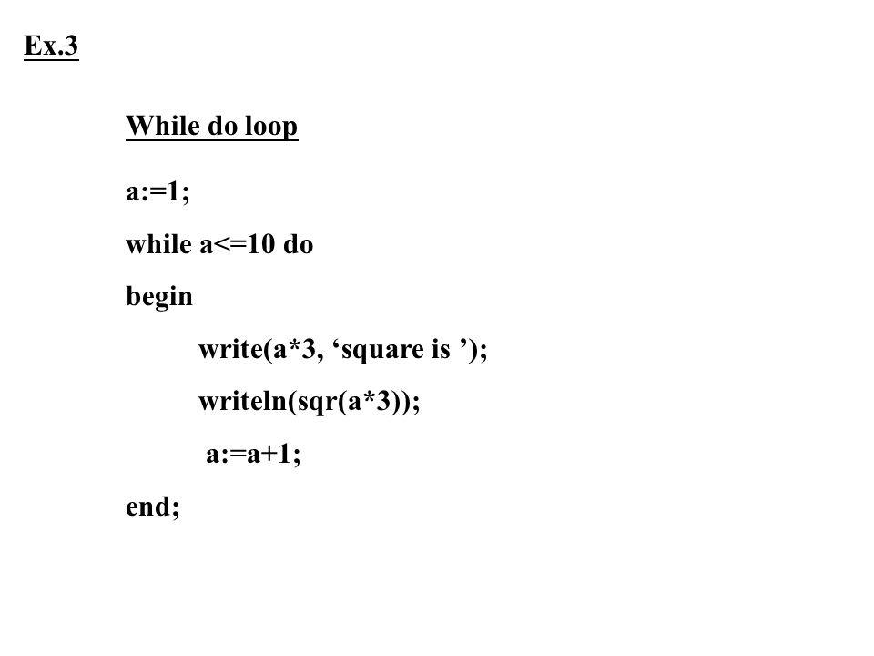 a:=1; while a<=10 do begin write(a*3, 'square is '); writeln(sqr(a*3)); a:=a+1; end; Ex.3 While do loop