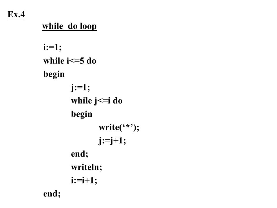 i:=1; while i<=5 do begin j:=1; while j<=i do begin write('*'); j:=j+1; end; writeln; i:=i+1; end; Ex.4 while do loop