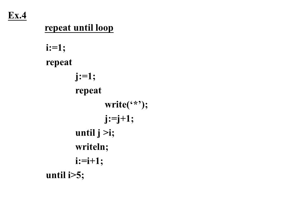 i:=1; repeat j:=1; repeat write('*'); j:=j+1; until j >i; writeln; i:=i+1; until i>5; Ex.4 repeat until loop