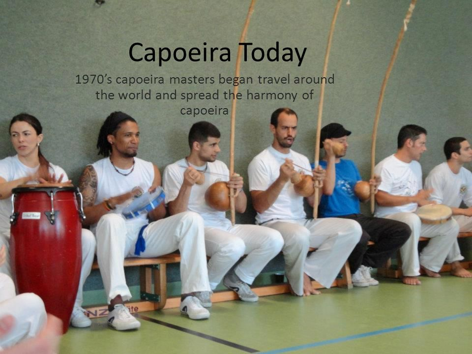 Capoeira Today 1970's capoeira masters began travel around the world and spread the harmony of capoeira
