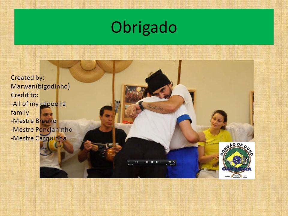 Obrigado Created by: Marwan(bigodinho) Credit to: -All of my capoeira family -Mestre Braulio -Mestre Poncianinho -Mestre Casquinha