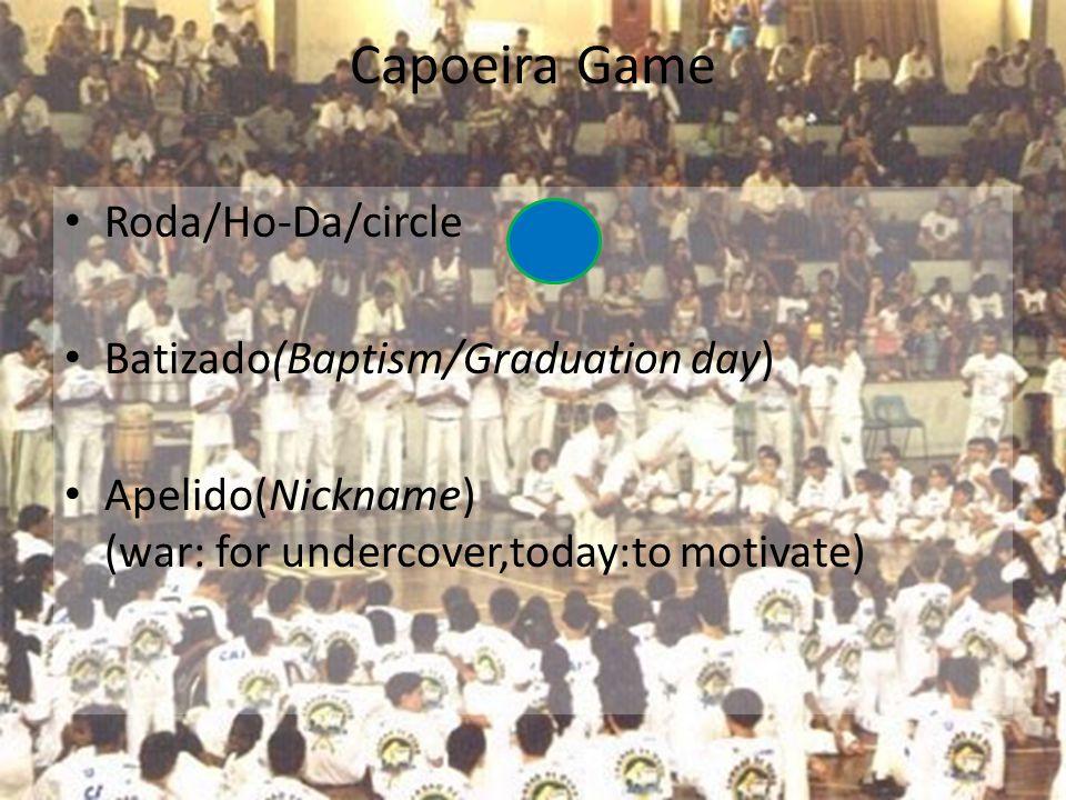 Capoeira Game Roda/Ho-Da/circle Batizado(Baptism/Graduation day) Apelido(Nickname) (war: for undercover,today:to motivate)