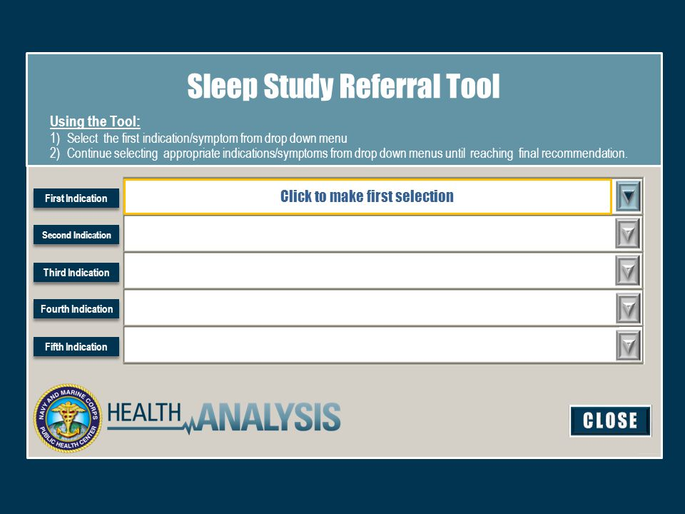 Sleep Study Referral Tool Using the Tool: 1)Select the first indication/symptom from drop down menu 2)Continue selecting appropriate indications/symptoms from drop down menus until reaching final recommendation.
