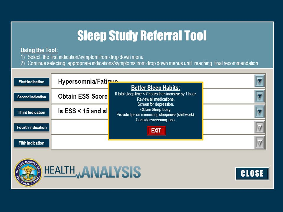 Hypersomnia/Fatigue Sleep Study Referral Tool Using the Tool: 1)Select the first indication/symptom from drop down menu 2)Continue selecting appropriate indications/symptoms from drop down menus until reaching final recommendation.