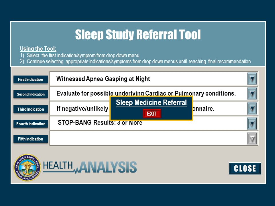 Witnessed Apnea Gasping at Night Sleep Study Referral Tool Using the Tool: 1)Select the first indication/symptom from drop down menu 2)Continue selecting appropriate indications/symptoms from drop down menus until reaching final recommendation.