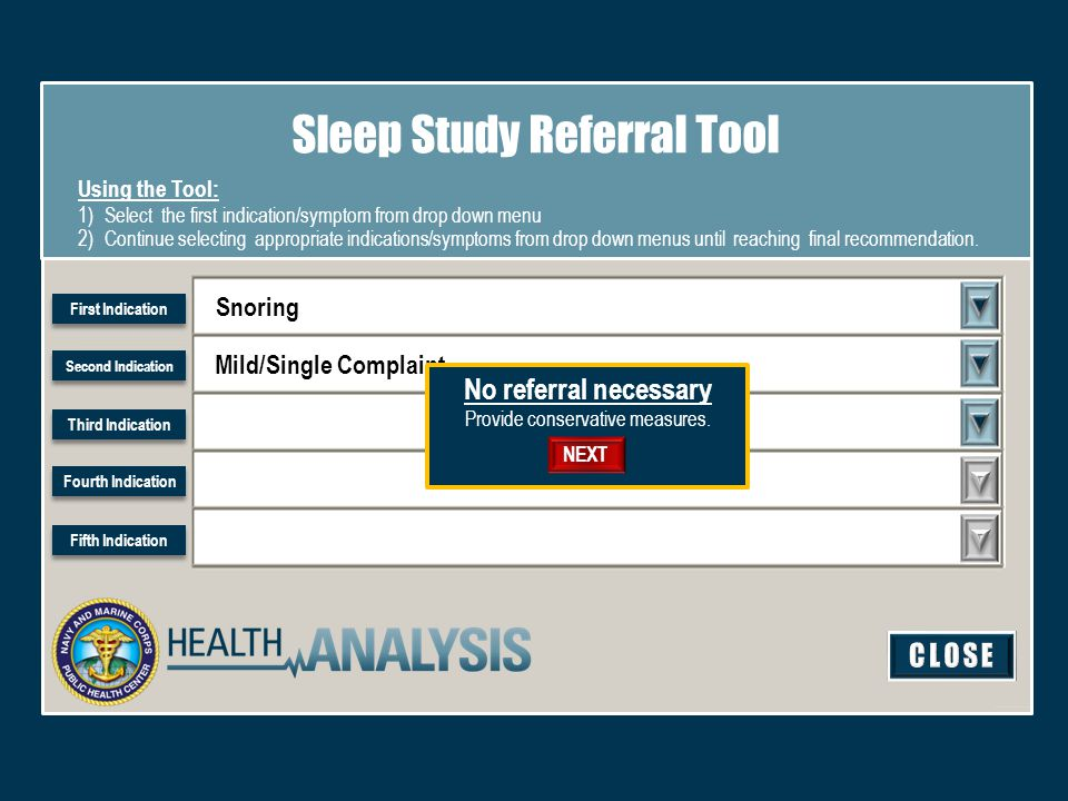 Snoring Mild/Single Complaint Sleep Study Referral Tool Using the Tool: 1)Select the first indication/symptom from drop down menu 2)Continue selecting appropriate indications/symptoms from drop down menus until reaching final recommendation.