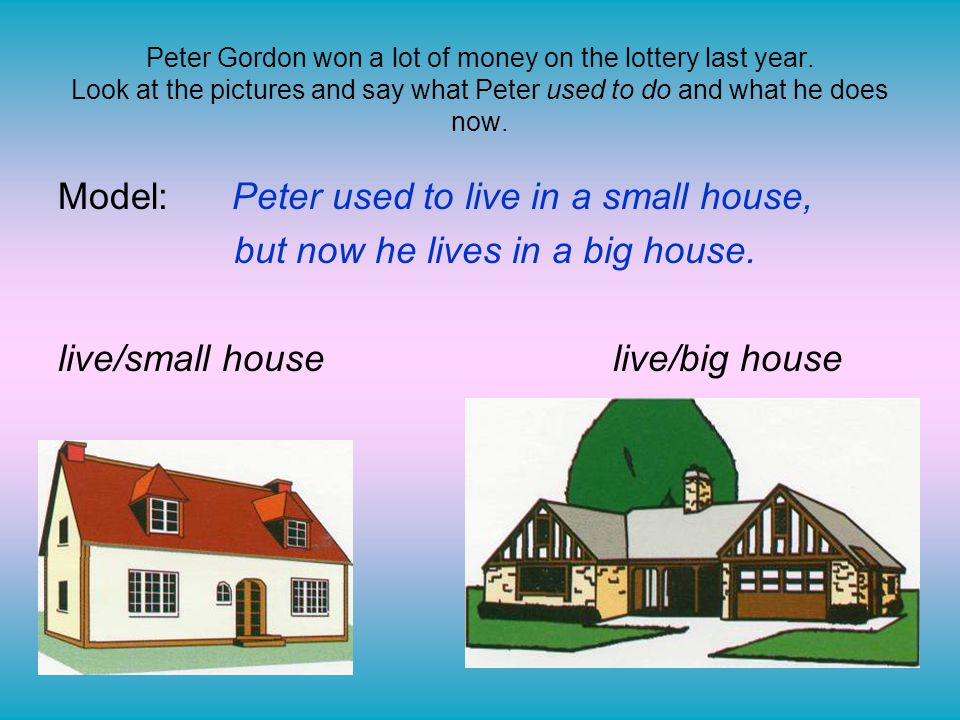 Peter Gordon won a lot of money on the lottery last year. Look at the pictures and say what Peter used to do and what he does now. Model: Peter used t