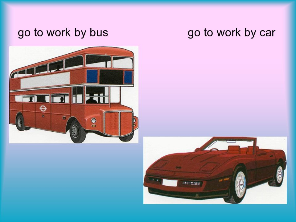 go to work by bus go to work by car