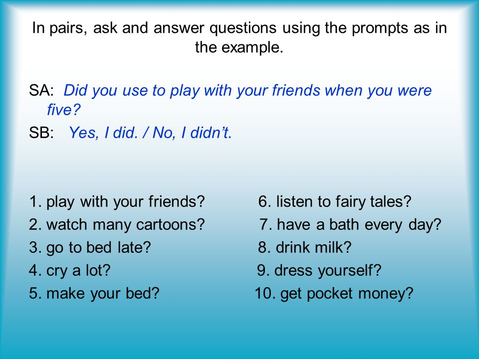 In pairs, ask and answer questions using the prompts as in the example. SA: Did you use to play with your friends when you were five? SB: Yes, I did.