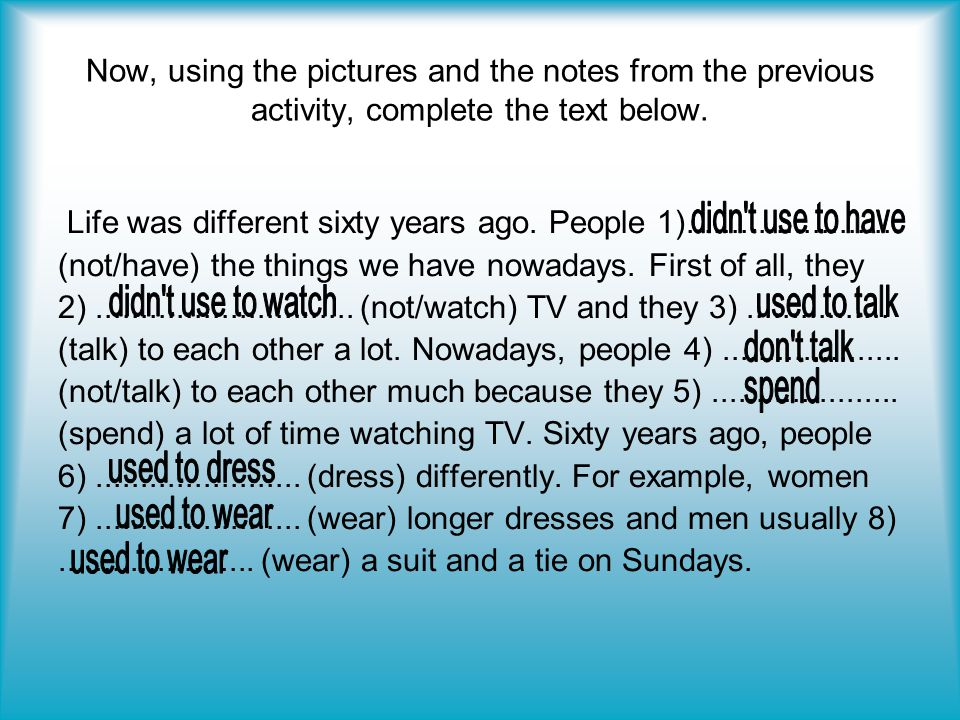 Now, using the pictures and the notes from the previous activity, complete the text below. Life was different sixty years ago. People 1)..............