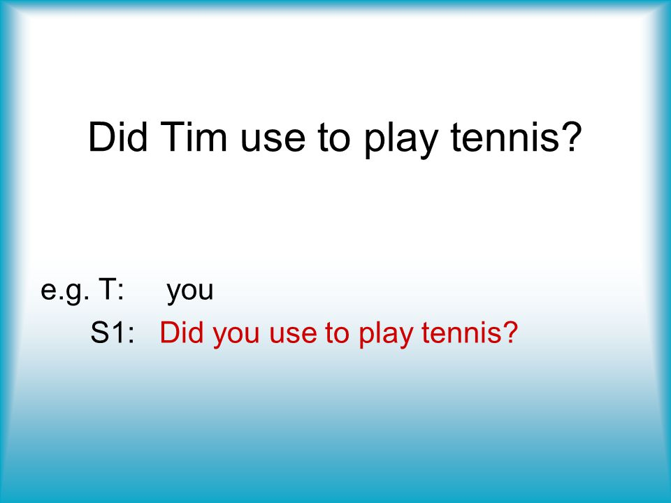 Did Tim use to play tennis? e.g. T: you S1: Did you use to play tennis?