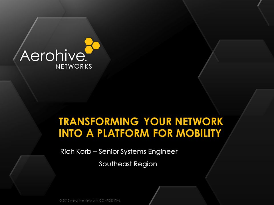 © 2013 Aerohive Networks CONFIDENTIAL Rich Korb – Senior Systems Engineer Southeast Region TRANSFORMING YOUR NETWORK INTO A PLATFORM FOR MOBILITY