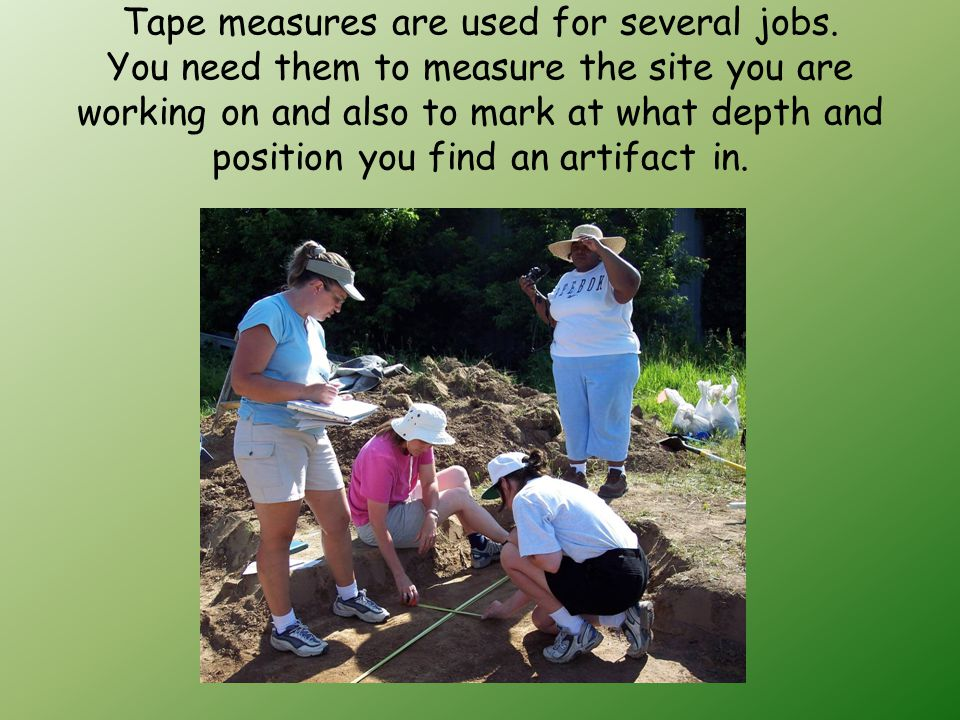 Tape measures are used for several jobs.