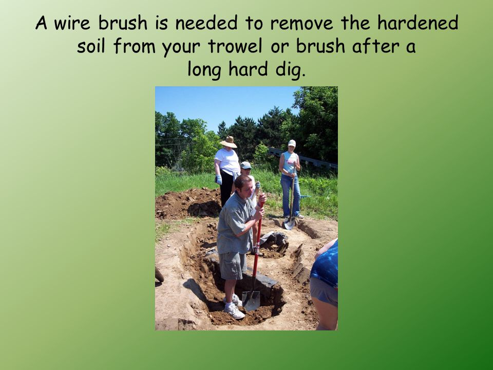 A wire brush is needed to remove the hardened soil from your trowel or brush after a long hard dig.
