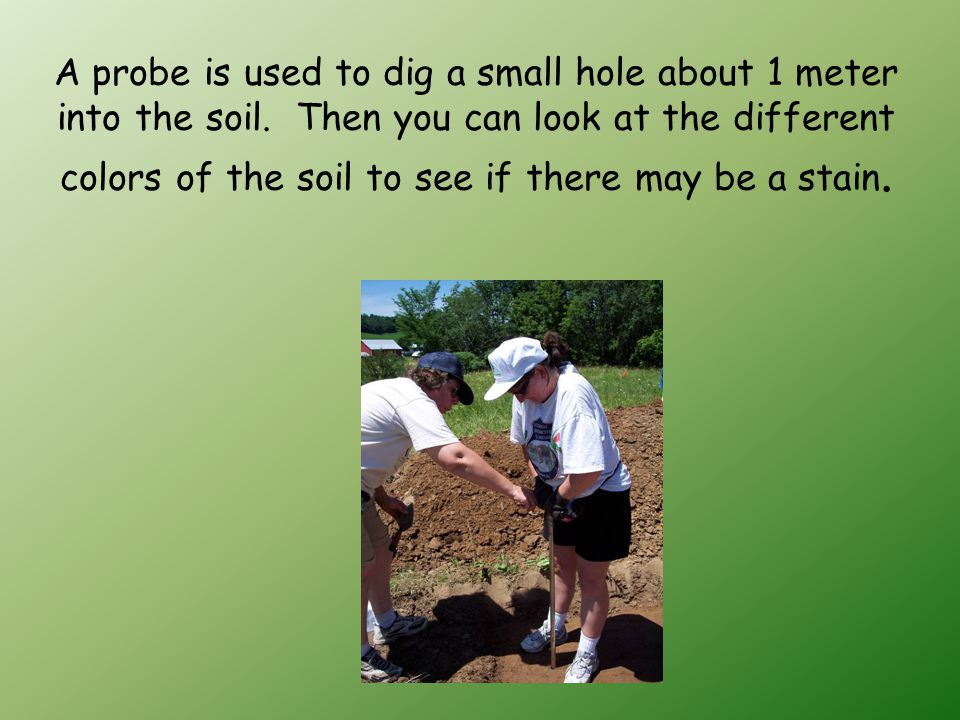 A probe is used to dig a small hole about 1 meter into the soil.