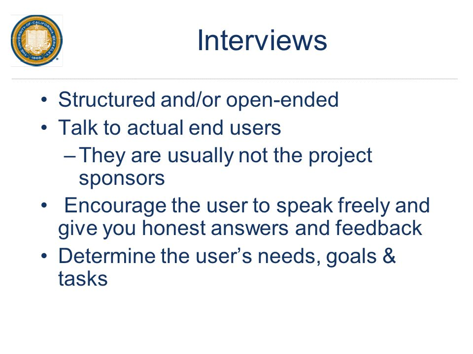 Interviews Structured and/or open-ended Talk to actual end users –They are usually not the project sponsors Encourage the user to speak freely and giv