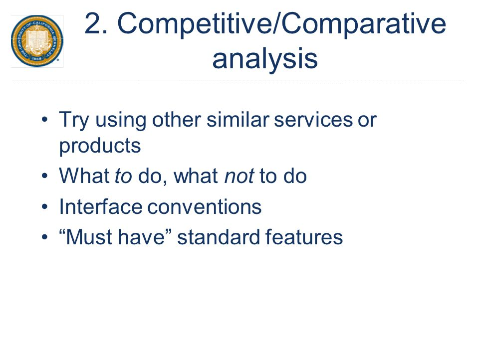 "2. Competitive/Comparative analysis Try using other similar services or products What to do, what not to do Interface conventions ""Must have"" standard"