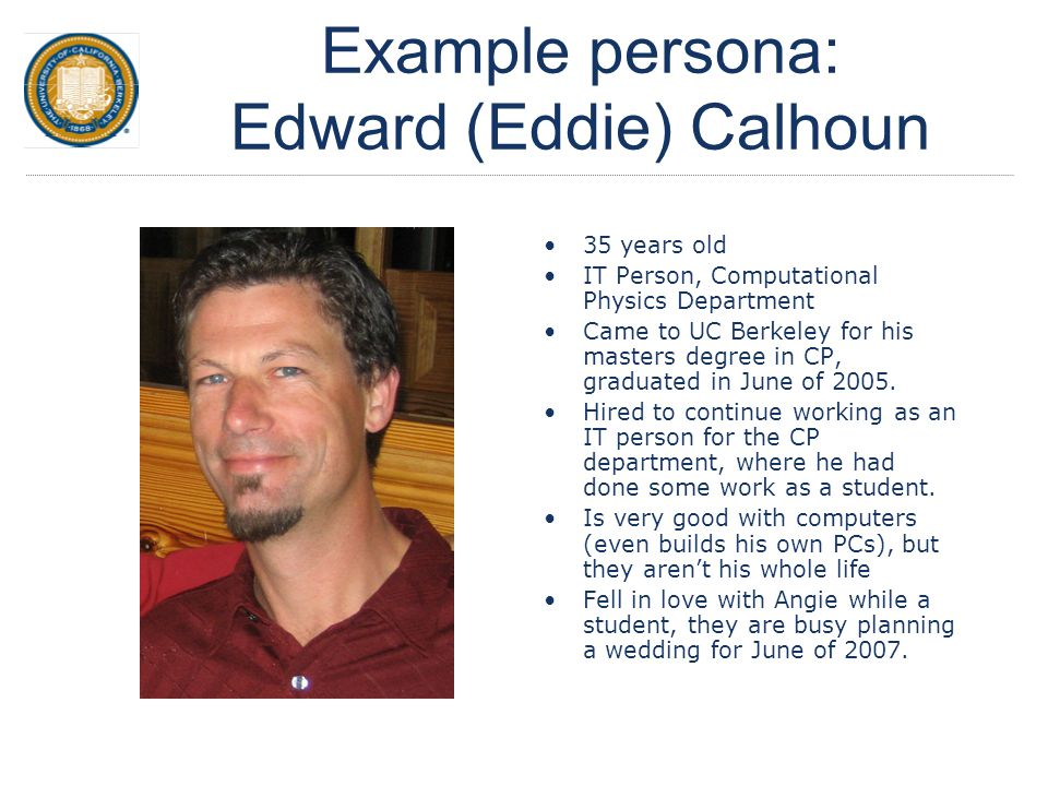 Example persona: Edward (Eddie) Calhoun 35 years old IT Person, Computational Physics Department Came to UC Berkeley for his masters degree in CP, gra