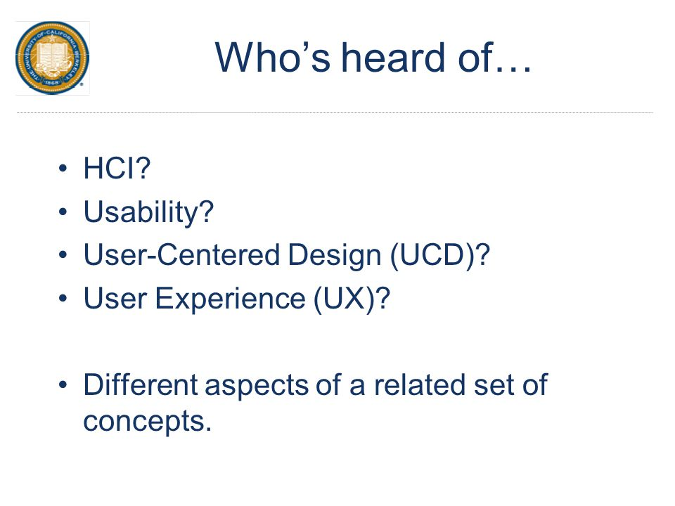 Who's heard of… HCI? Usability? User-Centered Design (UCD)? User Experience (UX)? Different aspects of a related set of concepts.