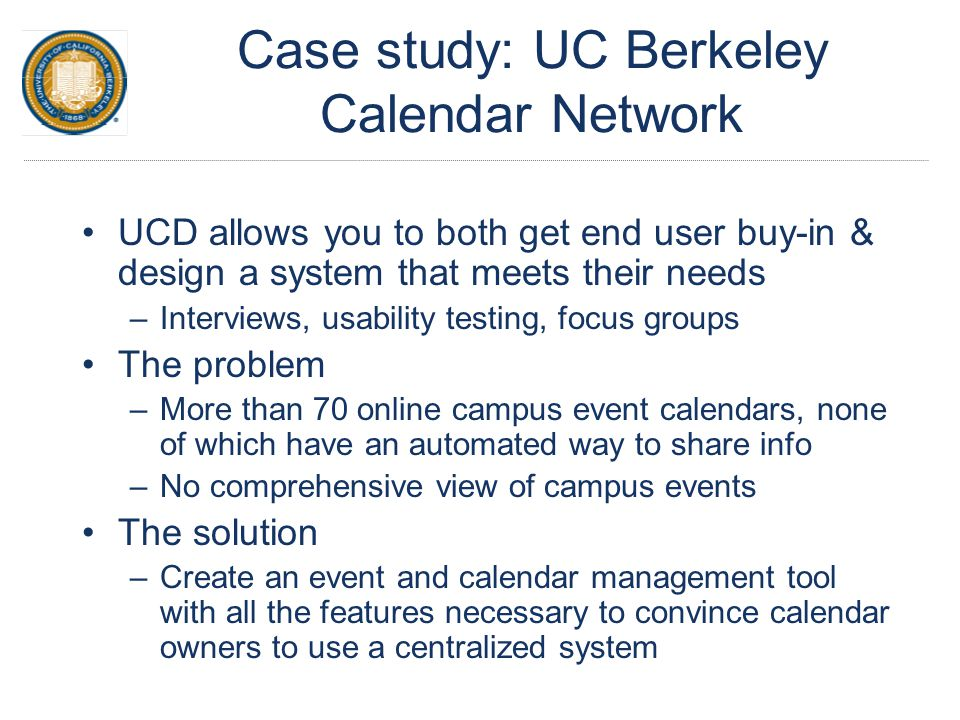 Case study: UC Berkeley Calendar Network UCD allows you to both get end user buy-in & design a system that meets their needs –Interviews, usability testing, focus groups The problem –More than 70 online campus event calendars, none of which have an automated way to share info –No comprehensive view of campus events The solution –Create an event and calendar management tool with all the features necessary to convince calendar owners to use a centralized system