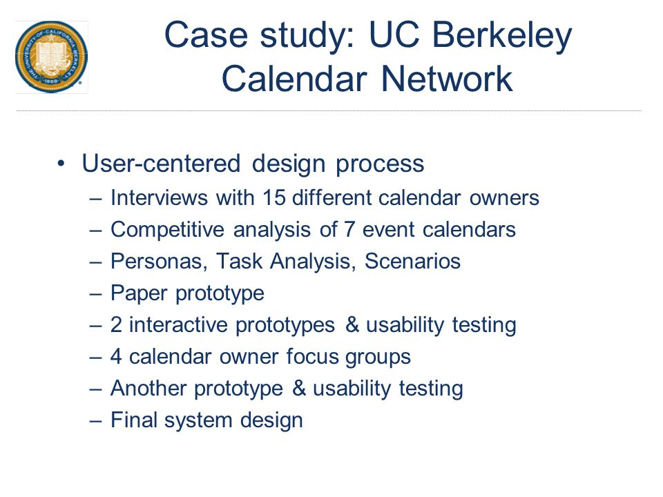 Case study: UC Berkeley Calendar Network User-centered design process –Interviews with 15 different calendar owners –Competitive analysis of 7 event calendars –Personas, Task Analysis, Scenarios –Paper prototype –2 interactive prototypes & usability testing –4 calendar owner focus groups –Another prototype & usability testing –Final system design