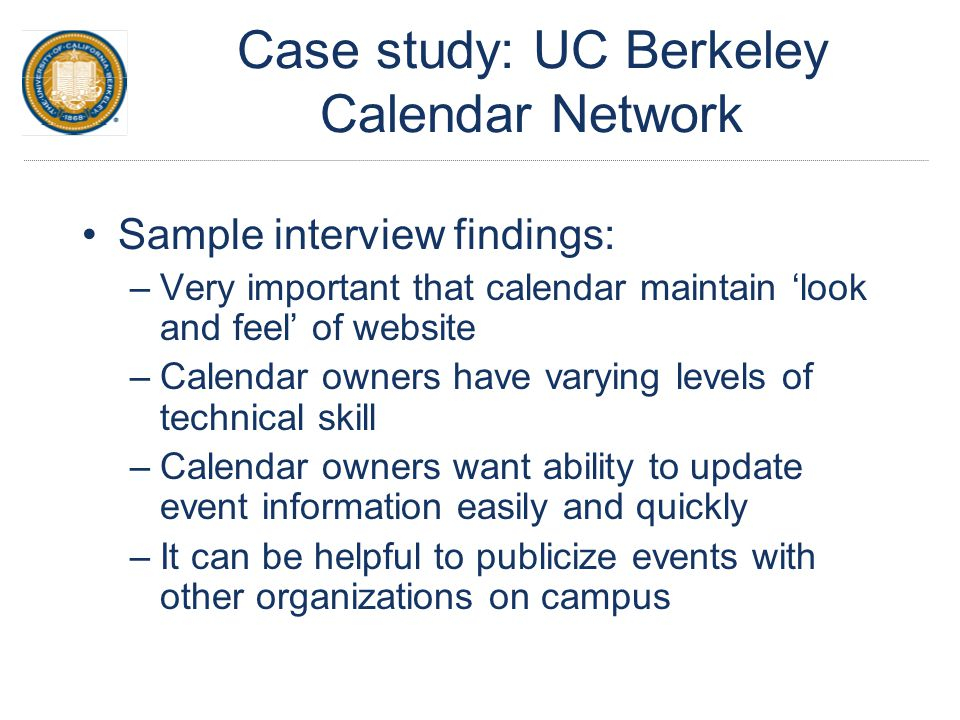 Case study: UC Berkeley Calendar Network Sample interview findings: –Very important that calendar maintain 'look and feel' of website –Calendar owners