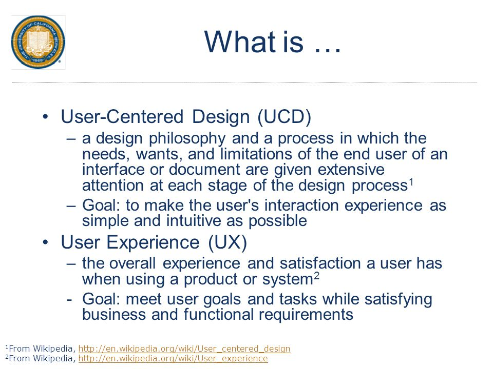 What is … User-Centered Design (UCD) –a design philosophy and a process in which the needs, wants, and limitations of the end user of an interface or