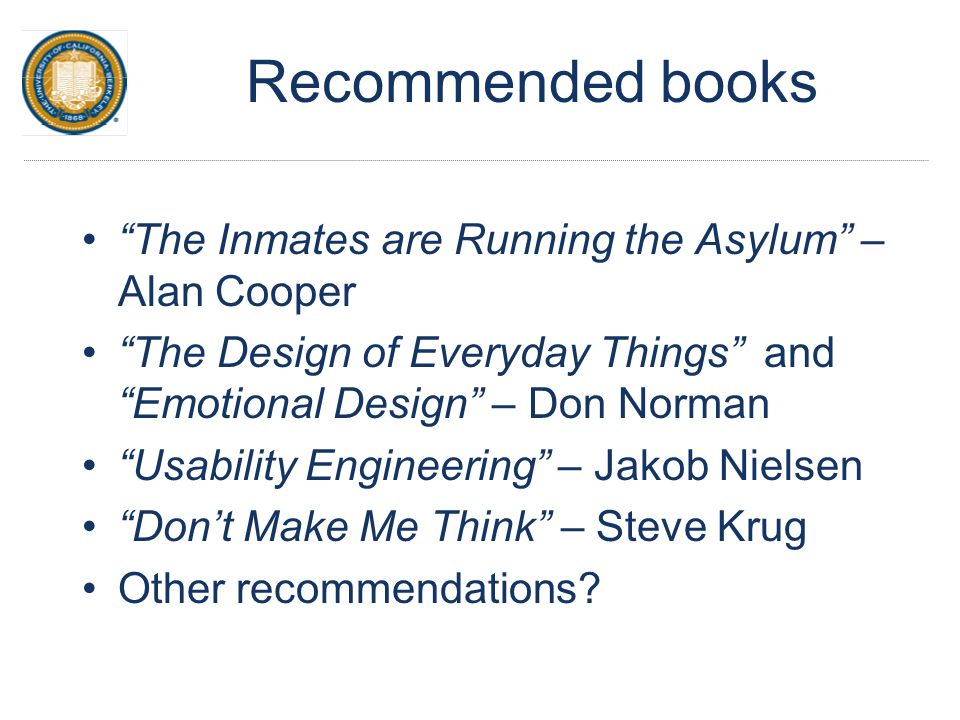 "Recommended books ""The Inmates are Running the Asylum"" – Alan Cooper ""The Design of Everyday Things"" and ""Emotional Design"" – Don Norman ""Usability En"