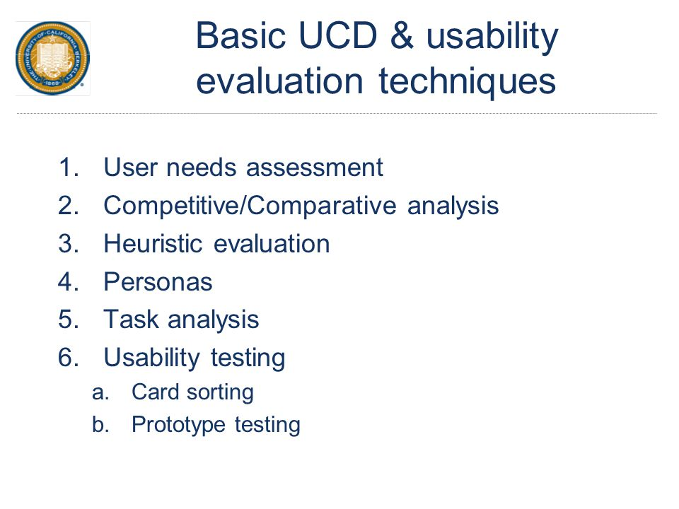 Basic UCD & usability evaluation techniques 1.User needs assessment 2.Competitive/Comparative analysis 3.Heuristic evaluation 4.Personas 5.Task analys