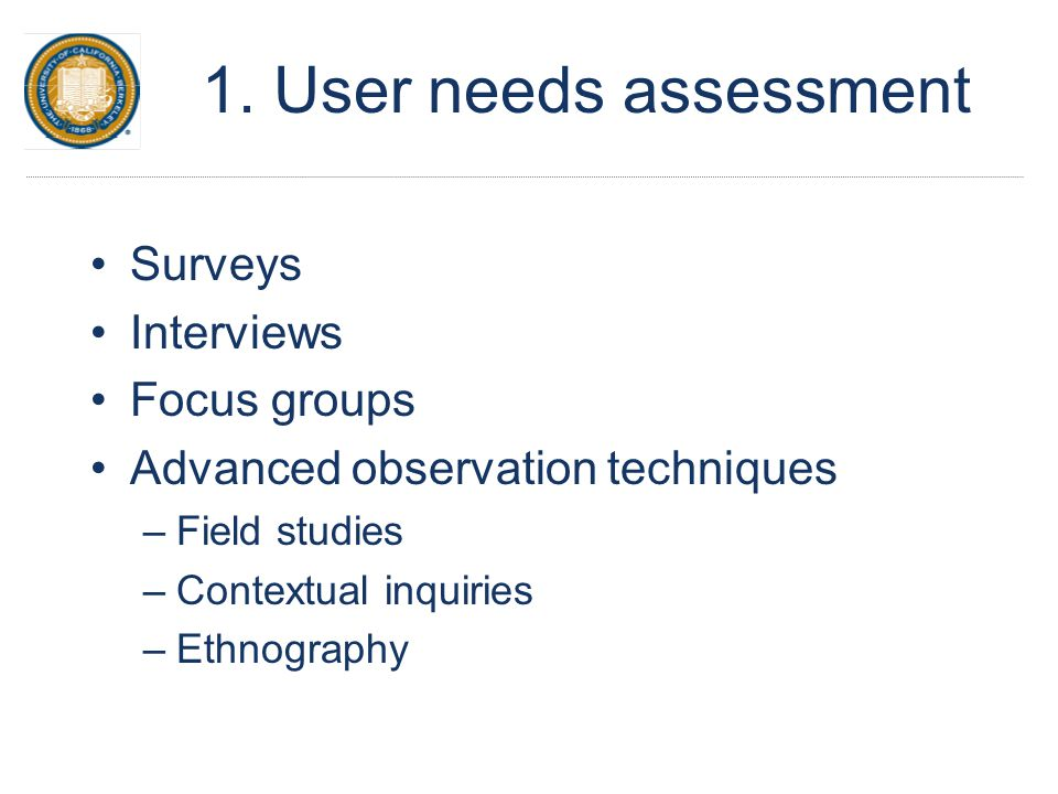 1. User needs assessment Surveys Interviews Focus groups Advanced observation techniques –Field studies –Contextual inquiries –Ethnography